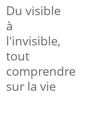 """Afficher """"Du visible à l'invisible, tout comprendre sur la vie"""""""